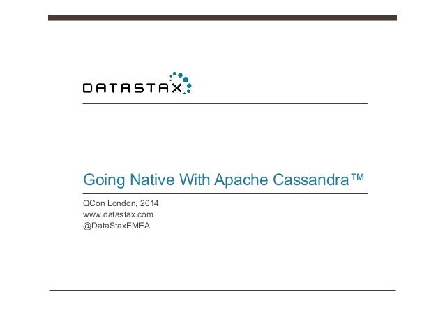 Going Native With Apache Cassandra™ QCon London, 2014 www.datastax.com @DataStaxEMEA