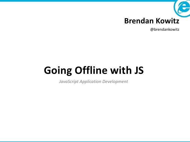 Brendan Kowitz                                         @brendankowitzGoing Offline with JS   JavaScript Application Develo...