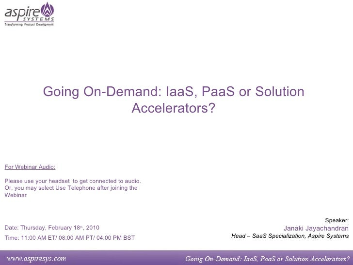 Going On-Demand: IaaS, PaaS or Solution Accelerators? Speaker: Janaki Jayachandran Head – SaaS Specialization, Aspire Syst...