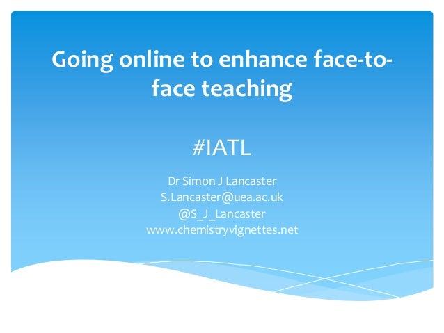 Going online to enhance face-to- face teaching #IATL Dr Simon J Lancaster S.Lancaster@uea.ac.uk @S_J_Lancaster www.chemist...