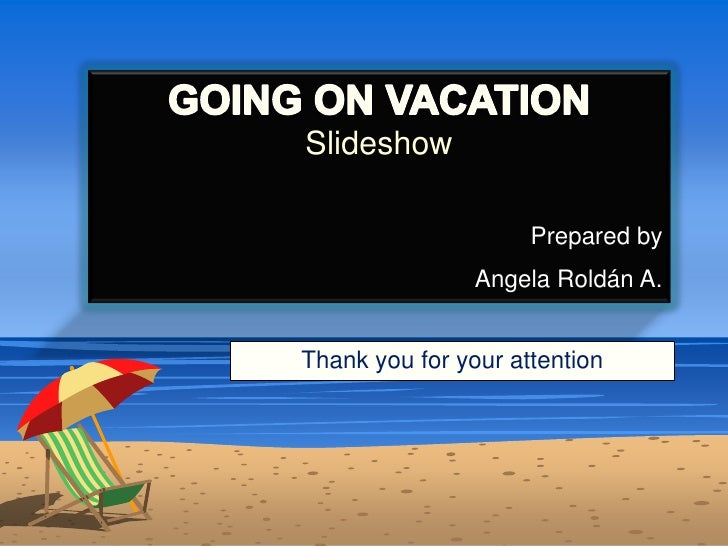 GOING ON VACATIONSlideshow<br />Prepared by<br />Angela Roldán A. <br />Thank you for your attention<br />