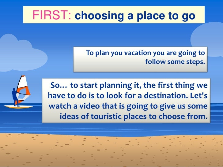 FIRST:choosing a place to go <br />To plan you vacation you are going to follow some steps. <br />So… to start planning it...