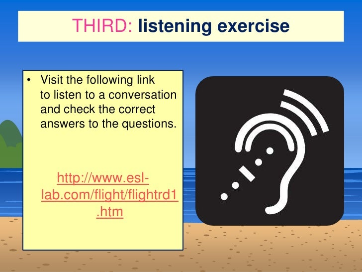 THIRD:listening exercise<br />Visit the following link tolisten toa conversation and check the correct answers to the qu...