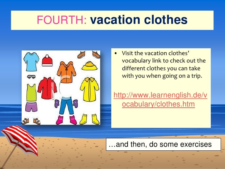 FOURTH:vacation clothes<br />Visit the vacation clothes' vocabulary link to check out the different clothes you can take w...