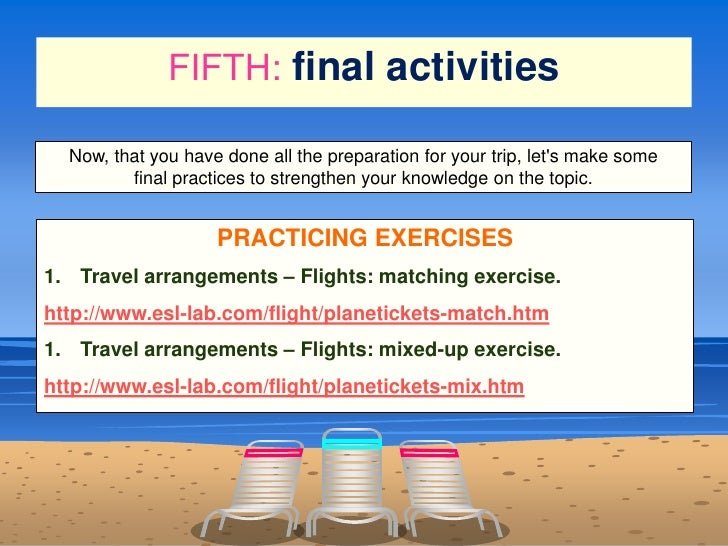 FIFTH:final activities<br />Now, that you have done all the preparation for your trip,let's make some finalpractices to ...