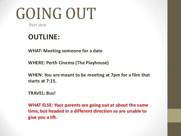 GOING OUT<br />Part one<br />OUTLINE:<br />WHAT: Meeting someone for a date<br />WHERE: Perth Cinema (The Playhouse)<br />...