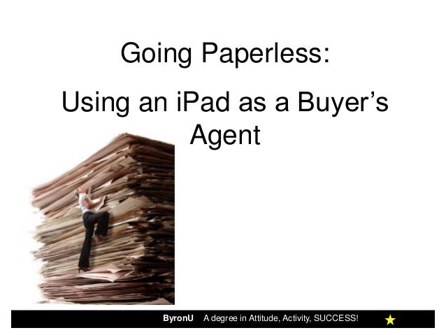Going Paperless:Using an iPad as a Buyer's          Agent        ByronU   A degree in Attitude, Activity, SUCCESS!