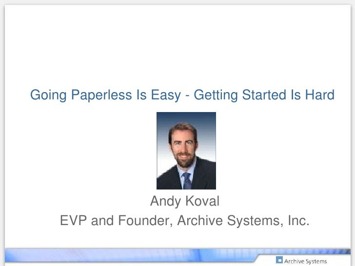 Going Paperless Is Easy - Getting Started Is Hard<br />Andy Koval<br />EVP and Founder, Archive Systems, Inc.<br />