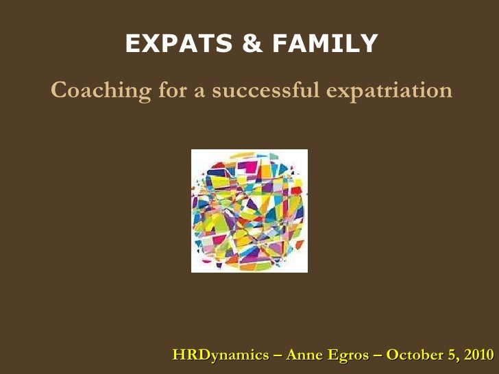 EXPATS & FAMILY Coaching for a successful expatriation HRDynamics – Anne Egros – October 5, 2010