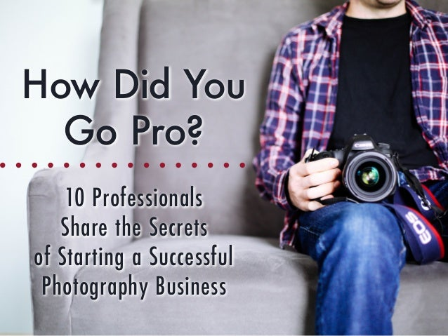 How Did You Go Pro? 10 Professionals Share the Secrets of Starting a Successful Photography Business