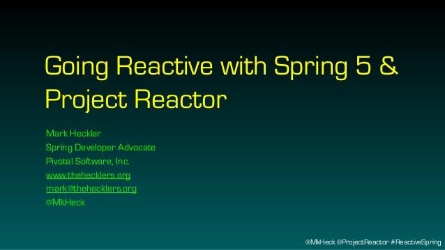 @MkHeck @ProjectReactor #ReactiveSpring Going Reactive with Spring 5 & Project Reactor Mark Heckler Spring Developer Advoc...