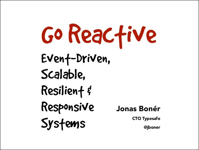 Go Reactive Event-Driven, Scalable, Resilient & Responsive Systems  Jonas Bonér CTO Typesafe @jboner