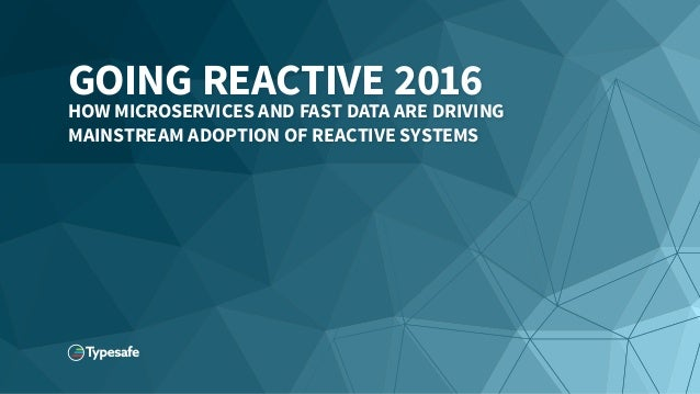 GOING REACTIVE 2016 HOW MICROSERVICES AND FAST DATA ARE DRIVING MAINSTREAM ADOPTION OF REACTIVE SYSTEMS