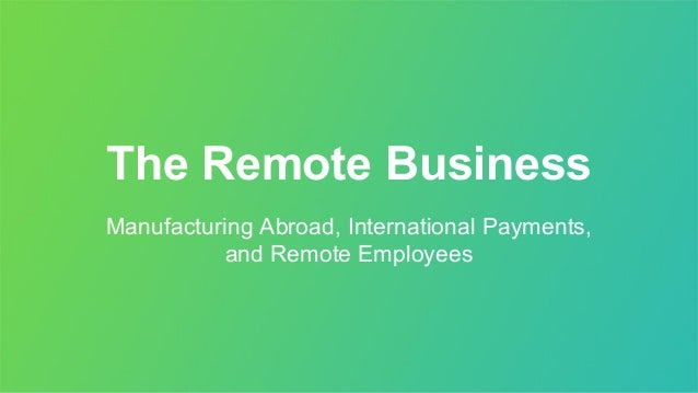 The Remote Business Manufacturing Abroad, International Payments, and Remote Employees