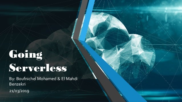 Going Serverless By: Boufnichel Mohamed & El Mahdi Benzekri 21/03/2019