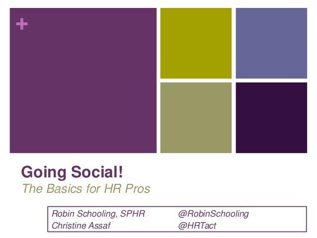 + Going Social! The Basics for HR Pros Robin Schooling, SPHR @RobinSchooling Christine Assaf @HRTact