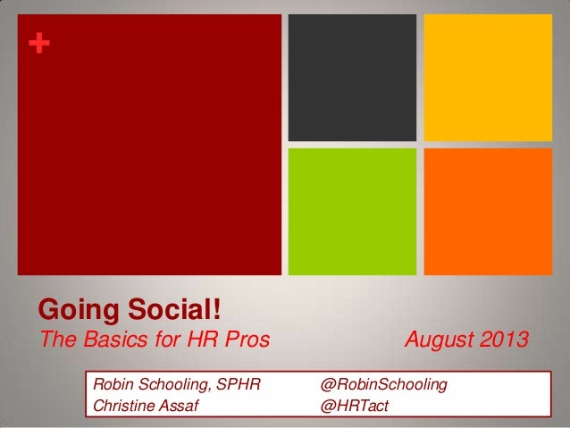 +  Going Social! The Basics for HR Pros Robin Schooling, SPHR Christine Assaf  August 2013 @RobinSchooling @HRTact