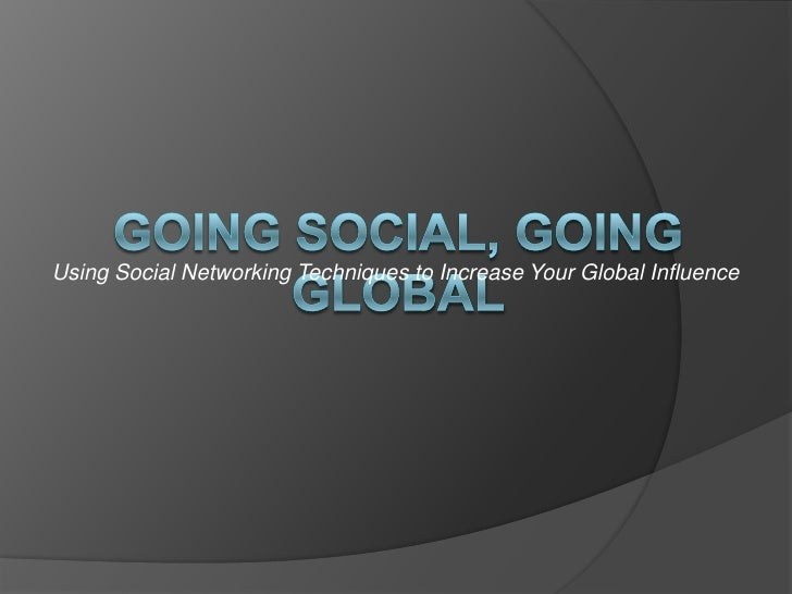 Using Social Networking Techniques to Increase Your Global Influence