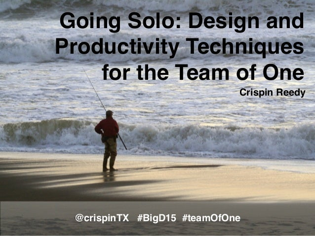 Going Solo: Design and Productivity Techniques for the Team of One @crispinTX #BigD15 #teamOfOne Crispin Reedy