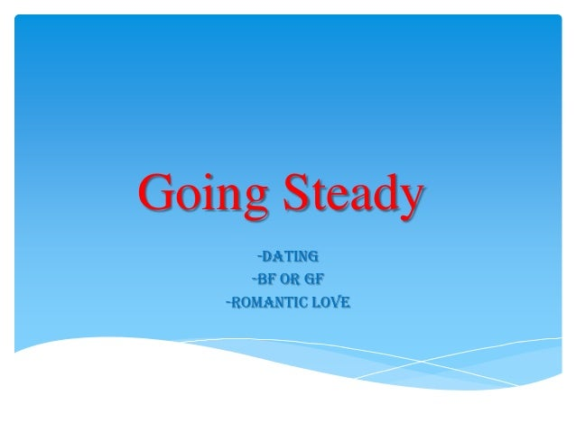 Going Steady -Dating -Bf or Gf -Romantic Love