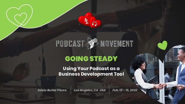 GOING STEADY Using Your Podcast as a Business Development Tool Alicia Butler Pierre Los Angeles, CA USA Feb. 12 – 15, 2020