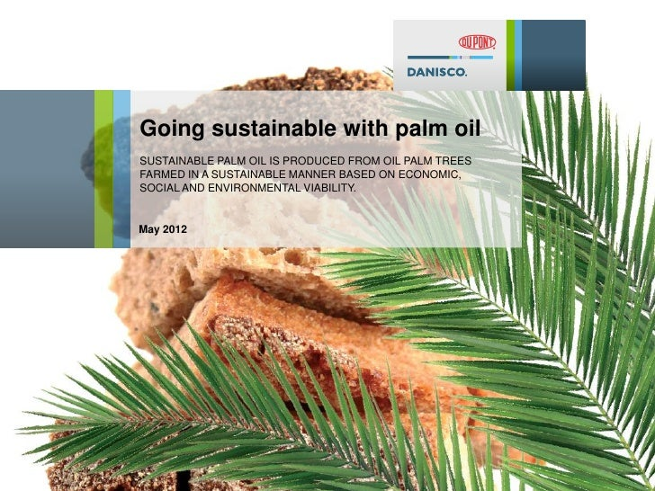 Going sustainable with palm oilSUSTAINABLE PALM OIL IS PRODUCED FROM OIL PALM TREESFARMED IN A SUSTAINABLE MANNER BASED ON...