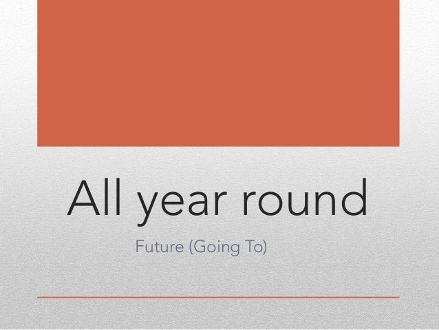 All year round Future (Going To)
