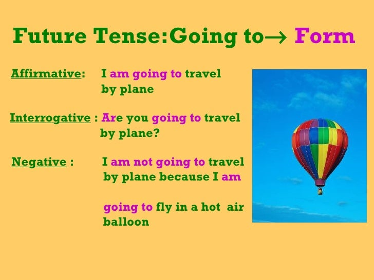 Future Tense:Going to    Form  Affirmative :  I  am going to  travel  by plane Interrogative  :  Ar e you  going to  trav...