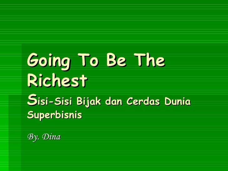 Going To Be The Richest S isi-Sisi Bijak dan Cerdas Dunia Superbisnis By. Dina