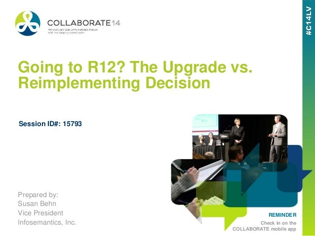 REMINDER Check in on the COLLABORATE mobile app Going to R12? The Upgrade vs. Reimplementing Decision Prepared by: Susan B...
