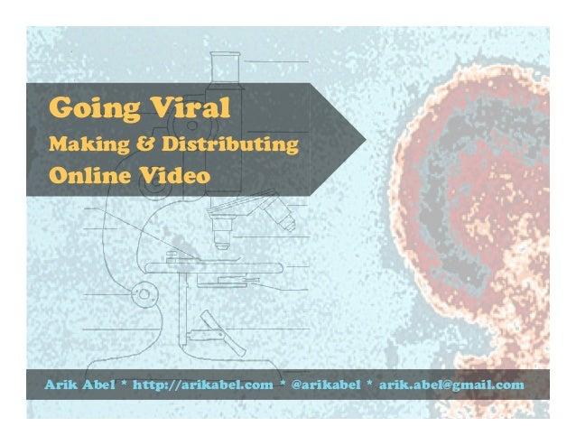 Arik Abel * http://arikabel.com * @arikabel * arik.abel@gmail.com Going Viral Making & Distributing Online Video