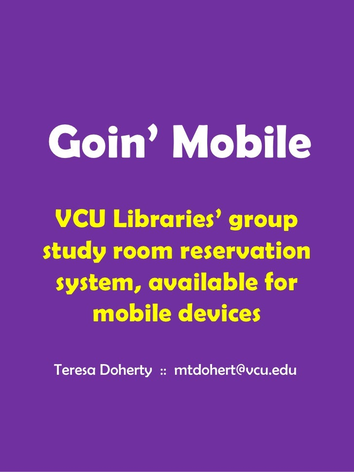 Goin' Mobile VCU Libraries' groupstudy room reservation system, available for    mobile devicesTeresa Doherty :: mtdohert@...