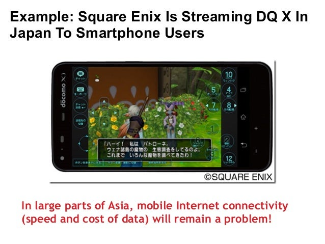 Example: Square Enix Is Streaming DQ X In  Japan To Smartphone Users  In large parts of Asia, mobile Internet connectivity...