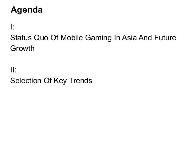 Agenda  I:  Status Quo Of Mobile Gaming In Asia And Future  Growth  !  II:  Selection Of Key Trends