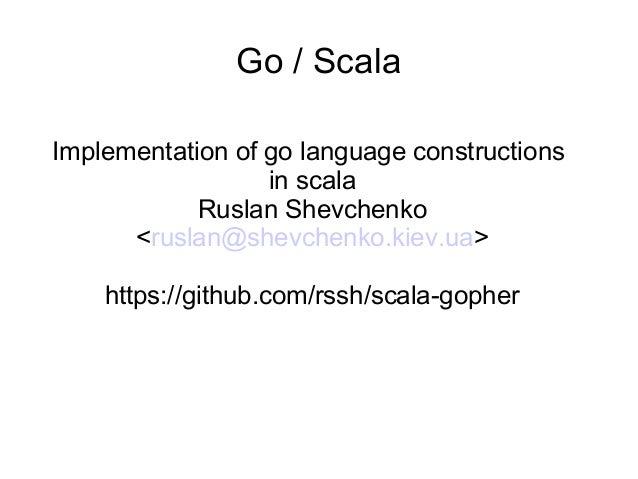 Go / Scala Implementation of go language constructions in scala Ruslan Shevchenko <ruslan@shevchenko.kiev.ua> https://gith...