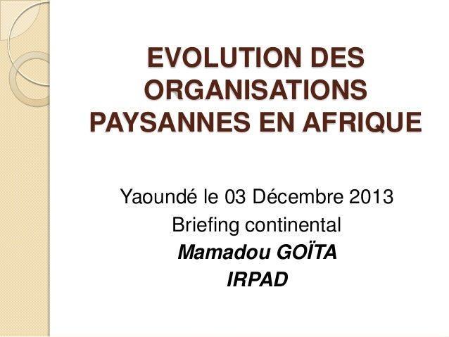 EVOLUTION DES ORGANISATIONS PAYSANNES EN AFRIQUE Yaoundé le 03 Décembre 2013 Briefing continental Mamadou GOÏTA IRPAD