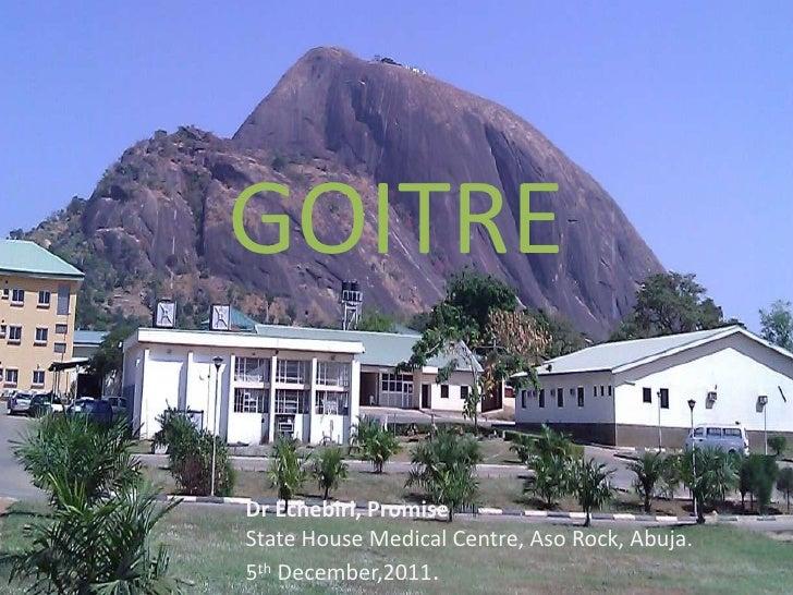 GOITREDr Echebiri, PromiseState House Medical Centre, Aso Rock, Abuja.5th December,2011.