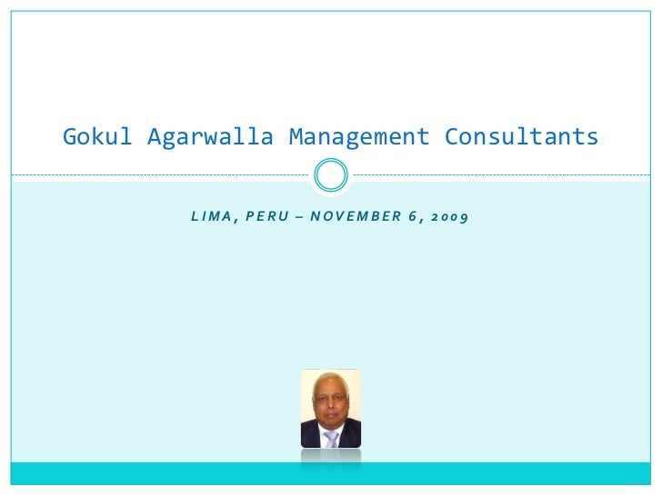 Gokul Agarwalla Management Consultants         LIMA, PERU – NOVEMBER 6, 2009