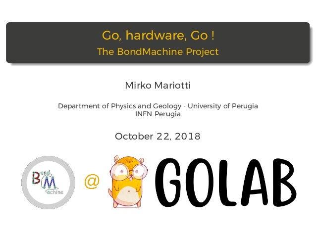 Go, hardware, Go ! The BondMachine Project Mirko Mariotti Department of Physics and Geology - University of Perugia INFN P...
