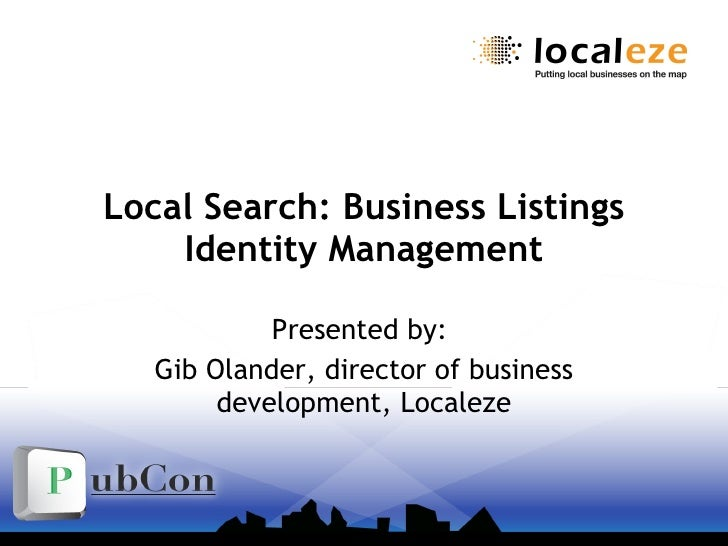 Local Search: Business Listings Identity Management Presented by:  Gib Olander, director of business development, Localeze