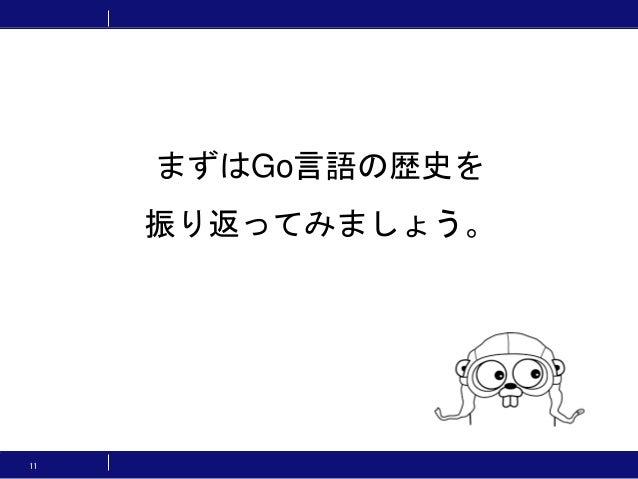 11 まずはGo言語の歴史を 振り返ってみましょう。