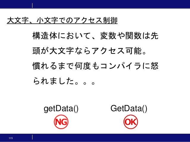 115 構造体において、変数や関数は先 頭が大文字ならアクセス可能。 慣れるまで何度もコンパイラに怒 られました。。。 getData() GetData() 大文字、小文字でのアクセス制御
