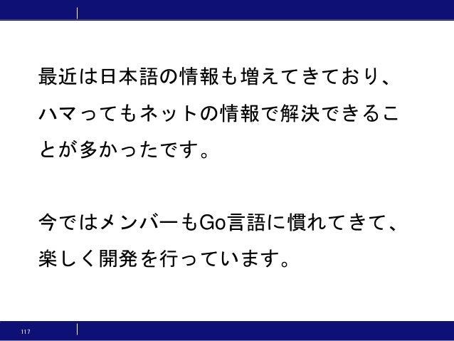 117 最近は日本語の情報も増えてきており、 ハマってもネットの情報で解決できるこ とが多かったです。 今ではメンバーもGo言語に慣れてきて、 楽しく開発を行っています。