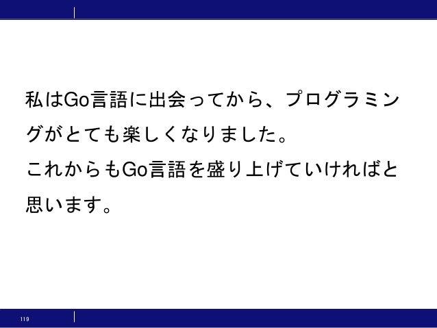 119 私はGo言語に出会ってから、プログラミン グがとても楽しくなりました。 これからもGo言語を盛り上げていければと 思います。