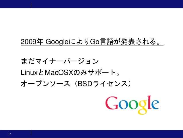 12 2009年 GoogleによりGo言語が発表される。 まだマイナーバージョン LinuxとMacOSXのみサポート。 オープンソース(BSDライセンス)