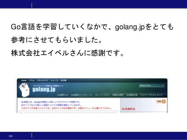 120 Go言語を学習していくなかで、golang.jpをとても 参考にさせてもらいました。 株式会社エイベルさんに感謝です。