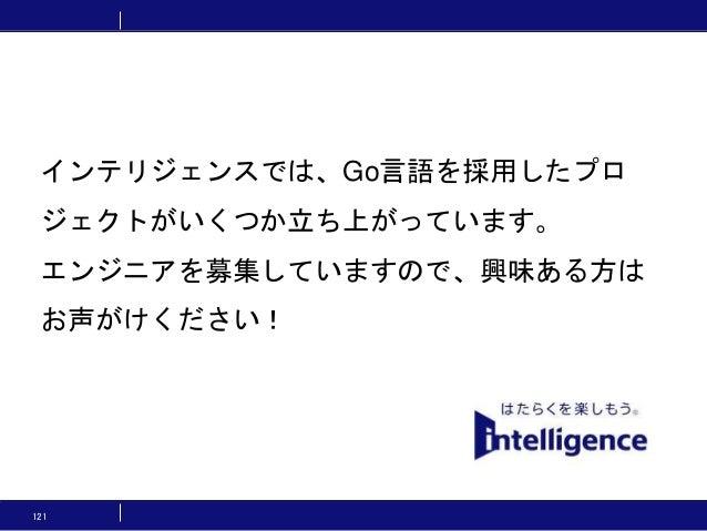 121 インテリジェンスでは、Go言語を採用したプロ ジェクトがいくつか立ち上がっています。 エンジニアを募集していますので、興味ある方は お声がけください!