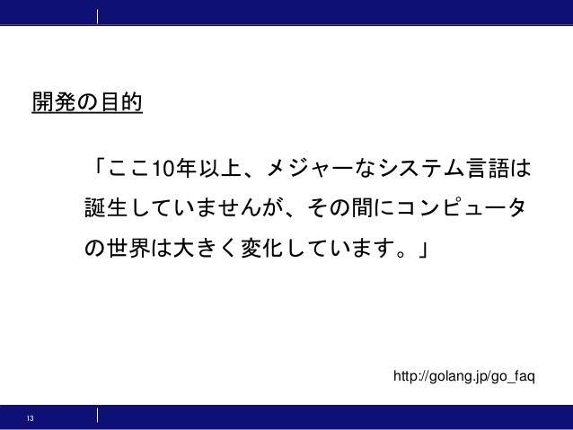 13 「ここ10年以上、メジャーなシステム言語は 誕生していませんが、その間にコンピュータ の世界は大きく変化しています。」 開発の目的 http://golang.jp/go_faq