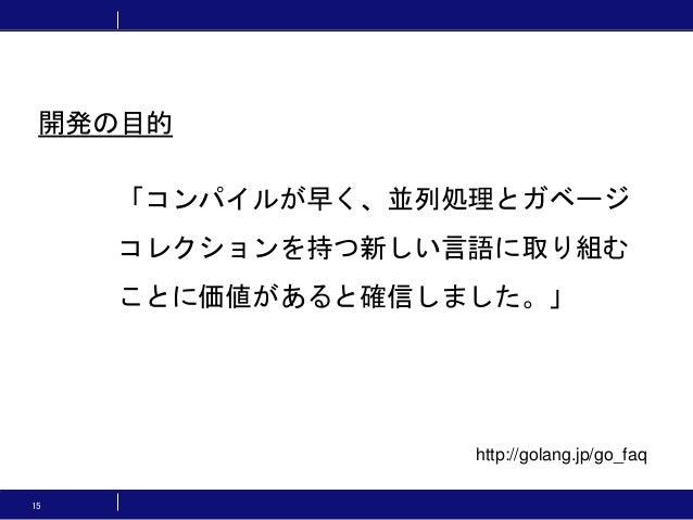15 「コンパイルが早く、並列処理とガベージ コレクションを持つ新しい言語に取り組む ことに価値があると確信しました。」 http://golang.jp/go_faq 開発の目的