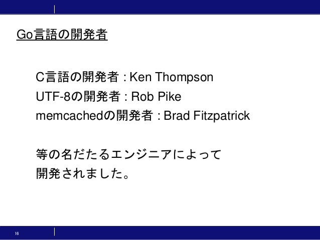 16 C言語の開発者 : Ken Thompson UTF-8の開発者 : Rob Pike memcachedの開発者 : Brad Fitzpatrick 等の名だたるエンジニアによって 開発されました。 Go言語の開発者